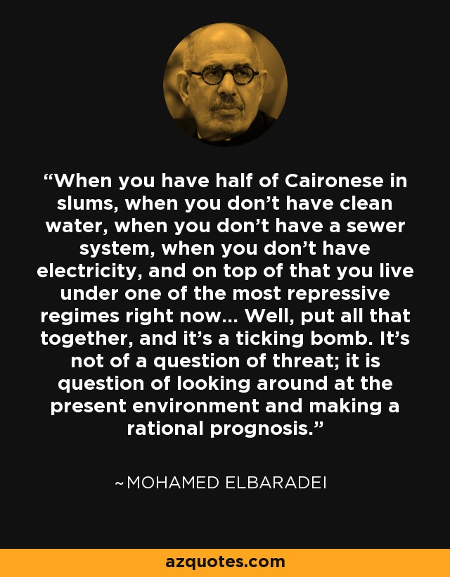When you have half of Caironese in slums, when you don't have clean water, when you don't have a sewer system, when you don't have electricity, and on top of that you live under one of the most repressive regimes right now... Well, put all that together, and it's a ticking bomb. It's not of a question of threat; it is question of looking around at the present environment and making a rational prognosis. - Mohamed ElBaradei
