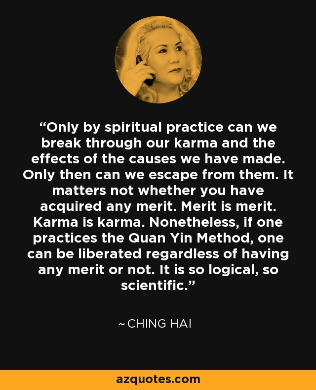 Only by spiritual practice can we break through our karma and the effects of the causes we have made. Only then can we escape from them. It matters not whether you have acquired any merit. Merit is merit. Karma is karma. Nonetheless, if one practices the Quan Yin Method, one can be liberated regardless of having any merit or not. It is so logical, so scientific. - Ching Hai