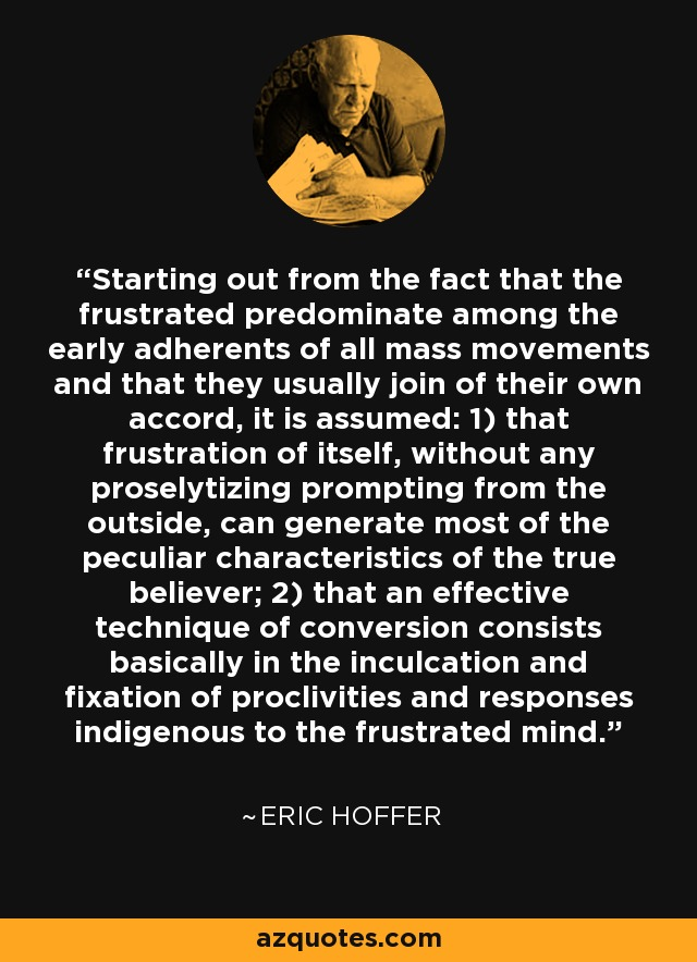 Starting out from the fact that the frustrated predominate among the early adherents of all mass movements and that they usually join of their own accord, it is assumed: 1) that frustration of itself, without any proselytizing prompting from the outside, can generate most of the peculiar characteristics of the true believer; 2) that an effective technique of conversion consists basically in the inculcation and fixation of proclivities and responses indigenous to the frustrated mind. - Eric Hoffer