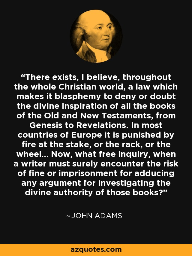 There exists, I believe, throughout the whole Christian world, a law which makes it blasphemy to deny or doubt the divine inspiration of all the books of the Old and New Testaments, from Genesis to Revelations. In most countries of Europe it is punished by fire at the stake, or the rack, or the wheel... Now, what free inquiry, when a writer must surely encounter the risk of fine or imprisonment for adducing any argument for investigating the divine authority of those books? - John Adams