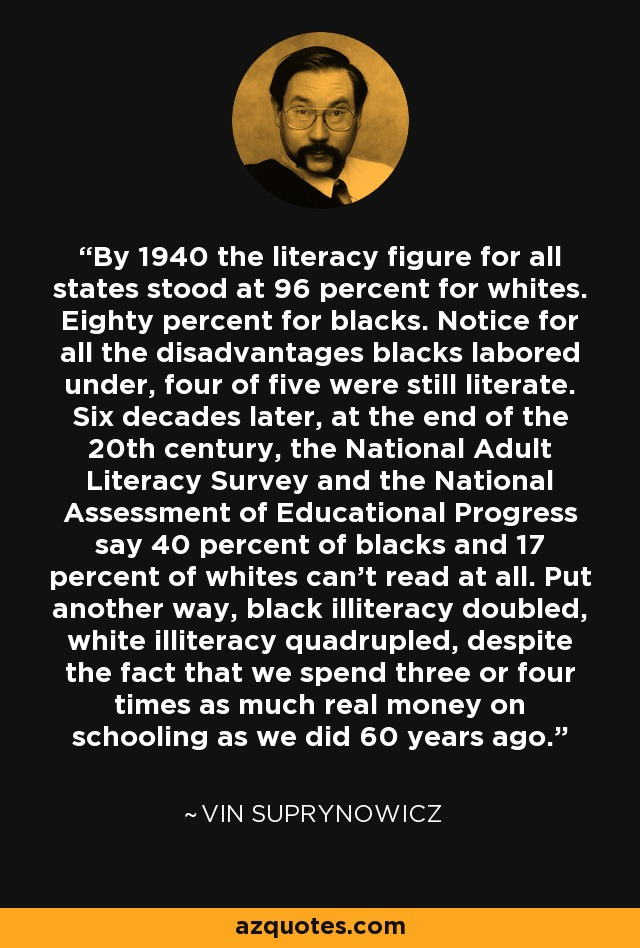 By 1940 the literacy figure for all states stood at 96 percent for whites. Eighty percent for blacks. Notice for all the disadvantages blacks labored under, four of five were still literate. Six decades later, at the end of the 20th century, the National Adult Literacy Survey and the National Assessment of Educational Progress say 40 percent of blacks and 17 percent of whites can't read at all. Put another way, black illiteracy doubled, white illiteracy quadrupled, despite the fact that we spend three or four times as much real money on schooling as we did 60 years ago. - Vin Suprynowicz