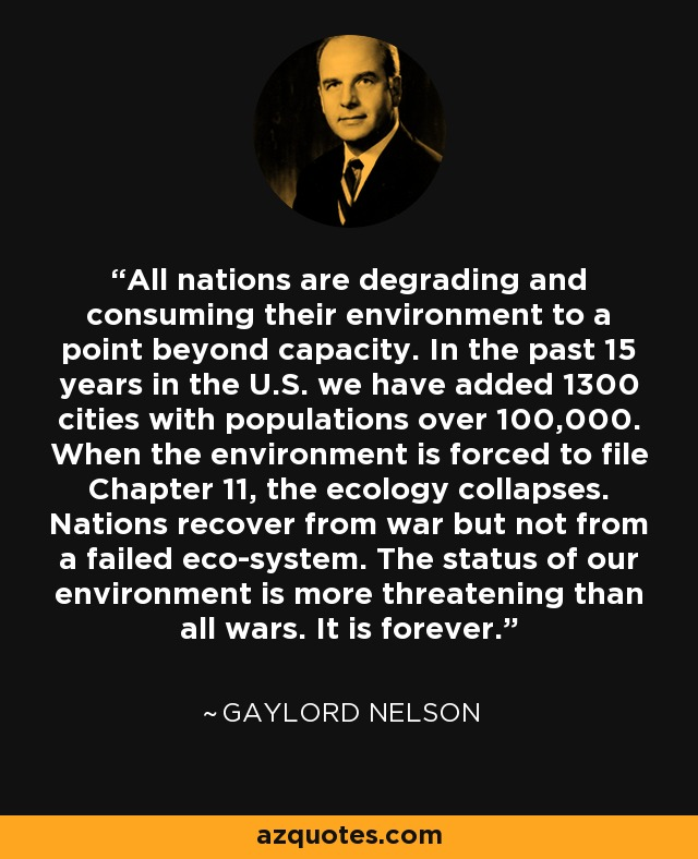 All nations are degrading and consuming their environment to a point beyond capacity. In the past 15 years in the U.S. we have added 1300 cities with populations over 100,000. When the environment is forced to file Chapter 11, the ecology collapses. Nations recover from war but not from a failed eco-system. The status of our environment is more threatening than all wars. It is forever. - Gaylord Nelson