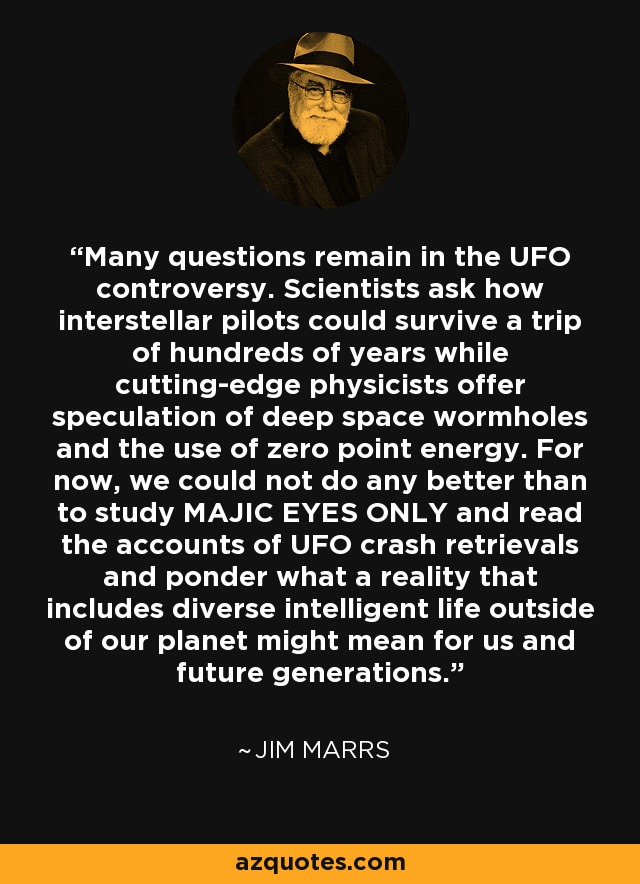 Many questions remain in the UFO controversy. Scientists ask how interstellar pilots could survive a trip of hundreds of years while cutting-edge physicists offer speculation of deep space wormholes and the use of zero point energy. For now, we could not do any better than to study MAJIC EYES ONLY and read the accounts of UFO crash retrievals and ponder what a reality that includes diverse intelligent life outside of our planet might mean for us and future generations. - Jim Marrs