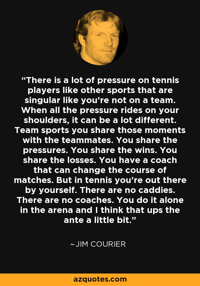 There is a lot of pressure on tennis players like other sports that are singular like you're not on a team. When all the pressure rides on your shoulders, it can be a lot different. Team sports you share those moments with the teammates. You share the pressures. You share the wins. You share the losses. You have a coach that can change the course of matches. But in tennis you're out there by yourself. There are no caddies. There are no coaches. You do it alone in the arena and I think that ups the ante a little bit. - Jim Courier