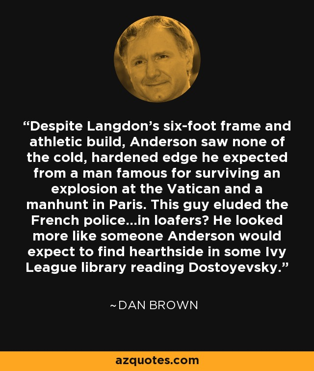 Despite Langdon's six-foot frame and athletic build, Anderson saw none of the cold, hardened edge he expected from a man famous for surviving an explosion at the Vatican and a manhunt in Paris. This guy eluded the French police…in loafers? He looked more like someone Anderson would expect to find hearthside in some Ivy League library reading Dostoyevsky. - Dan Brown