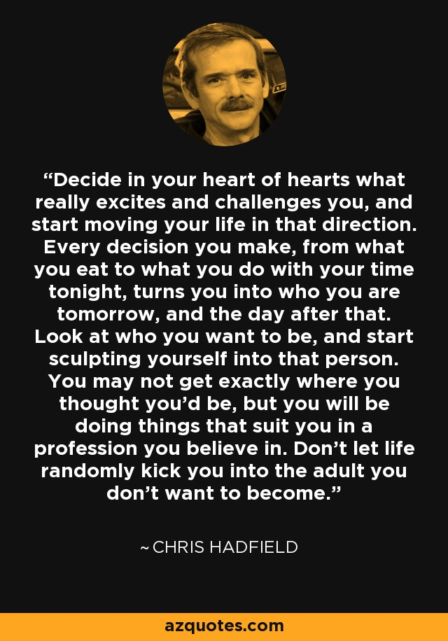 Decide in your heart of hearts what really excites and challenges you, and start moving your life in that direction. Every decision you make, from what you eat to what you do with your time tonight, turns you into who you are tomorrow, and the day after that. Look at who you want to be, and start sculpting yourself into that person. You may not get exactly where you thought you'd be, but you will be doing things that suit you in a profession you believe in. Don't let life randomly kick you into the adult you don't want to become. - Chris Hadfield