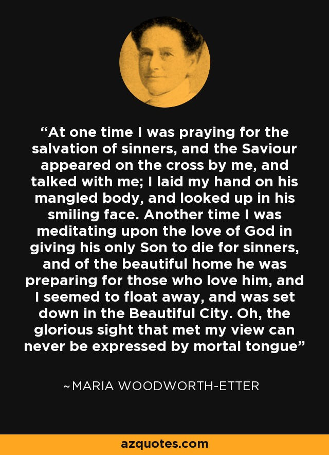 At one time I was praying for the salvation of sinners, and the Saviour appeared on the cross by me, and talked with me; I laid my hand on his mangled body, and looked up in his smiling face. Another time I was meditating upon the love of God in giving his only Son to die for sinners, and of the beautiful home he was preparing for those who love him, and I seemed to float away, and was set down in the Beautiful City. Oh, the glorious sight that met my view can never be expressed by mortal tongue - Maria Woodworth-Etter
