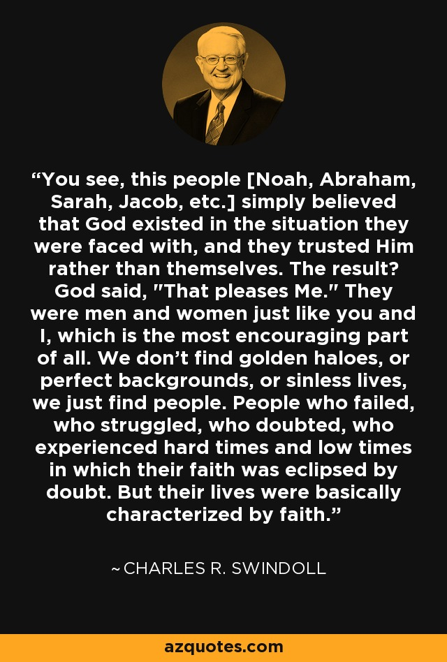 You see, this people [Noah, Abraham, Sarah, Jacob, etc.] simply believed that God existed in the situation they were faced with, and they trusted Him rather than themselves. The result? God said,