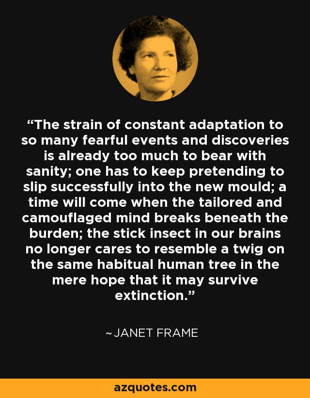 The strain of constant adaptation to so many fearful events and discoveries is already too much to bear with sanity; one has to keep pretending to slip successfully into the new mould; a time will come when the tailored and camouflaged mind breaks beneath the burden; the stick insect in our brains no longer cares to resemble a twig on the same habitual human tree in the mere hope that it may survive extinction. - Janet Frame