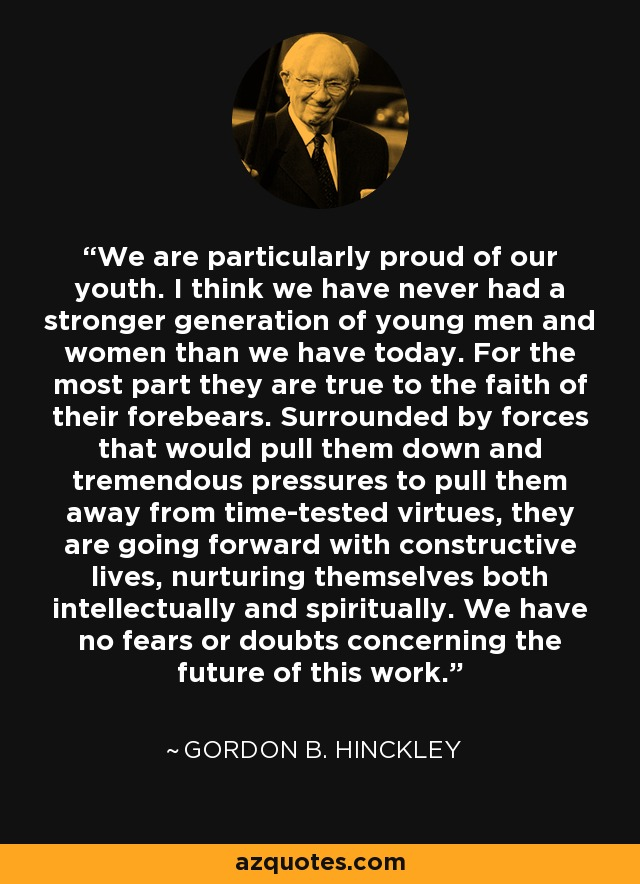 We are particularly proud of our youth. I think we have never had a stronger generation of young men and women than we have today. For the most part they are true to the faith of their forebears. Surrounded by forces that would pull them down and tremendous pressures to pull them away from time-tested virtues, they are going forward with constructive lives, nurturing themselves both intellectually and spiritually. We have no fears or doubts concerning the future of this work. - Gordon B. Hinckley