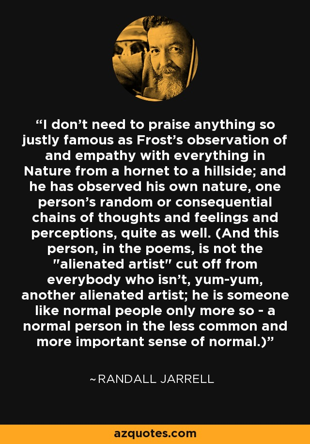 I don't need to praise anything so justly famous as Frost's observation of and empathy with everything in Nature from a hornet to a hillside; and he has observed his own nature, one person's random or consequential chains of thoughts and feelings and perceptions, quite as well. (And this person, in the poems, is not the