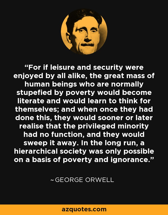 For if leisure and security were enjoyed by all alike, the great mass of human beings who are normally stupefied by poverty would become literate and would learn to think for themselves; and when once they had done this, they would sooner or later realise that the privileged minority had no function, and they would sweep it away. In the long run, a hierarchical society was only possible on a basis of poverty and ignorance. - George Orwell