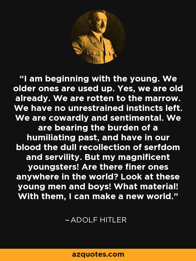 I am beginning with the young. We older ones are used up. Yes, we are old already. We are rotten to the marrow. We have no unrestrained instincts left. We are cowardly and sentimental. We are bearing the burden of a humiliating past, and have in our blood the dull recollection of serfdom and servility. But my magnificent youngsters! Are there finer ones anywhere in the world? Look at these young men and boys! What material! With them, I can make a new world. - Adolf Hitler