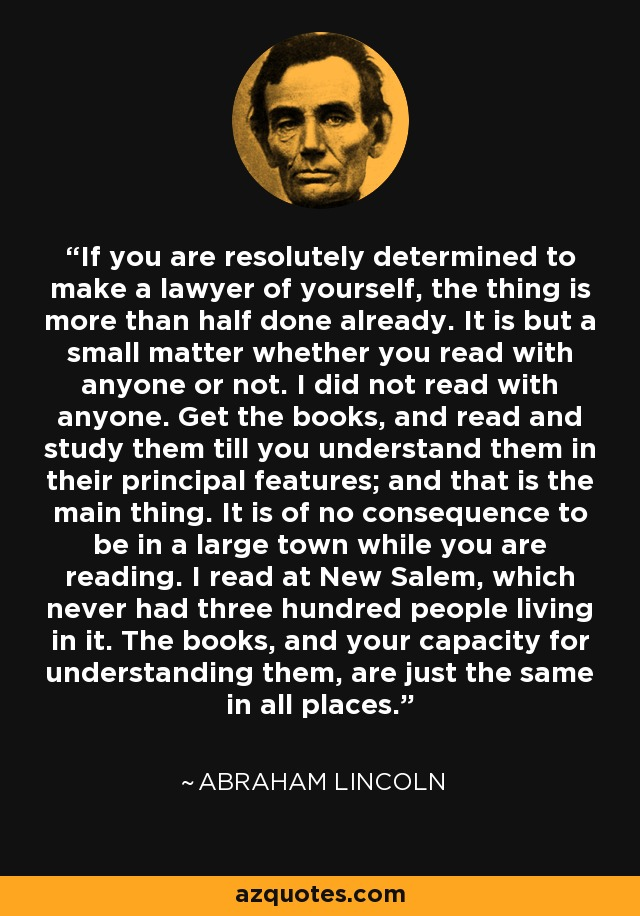 If you are resolutely determined to make a lawyer of yourself, the thing is more than half done already. It is but a small matter whether you read with anyone or not. I did not read with anyone. Get the books, and read and study them till you understand them in their principal features; and that is the main thing. It is of no consequence to be in a large town while you are reading. I read at New Salem, which never had three hundred people living in it. The books, and your capacity for understanding them, are just the same in all places. - Abraham Lincoln