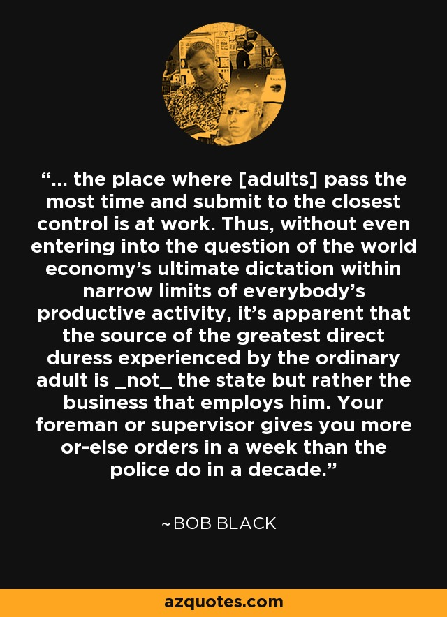 ... the place where [adults] pass the most time and submit to the closest control is at work. Thus, without even entering into the question of the world economy's ultimate dictation within narrow limits of everybody's productive activity, it's apparent that the source of the greatest direct duress experienced by the ordinary adult is _not_ the state but rather the business that employs him. Your foreman or supervisor gives you more or-else orders in a week than the police do in a decade. - Bob Black