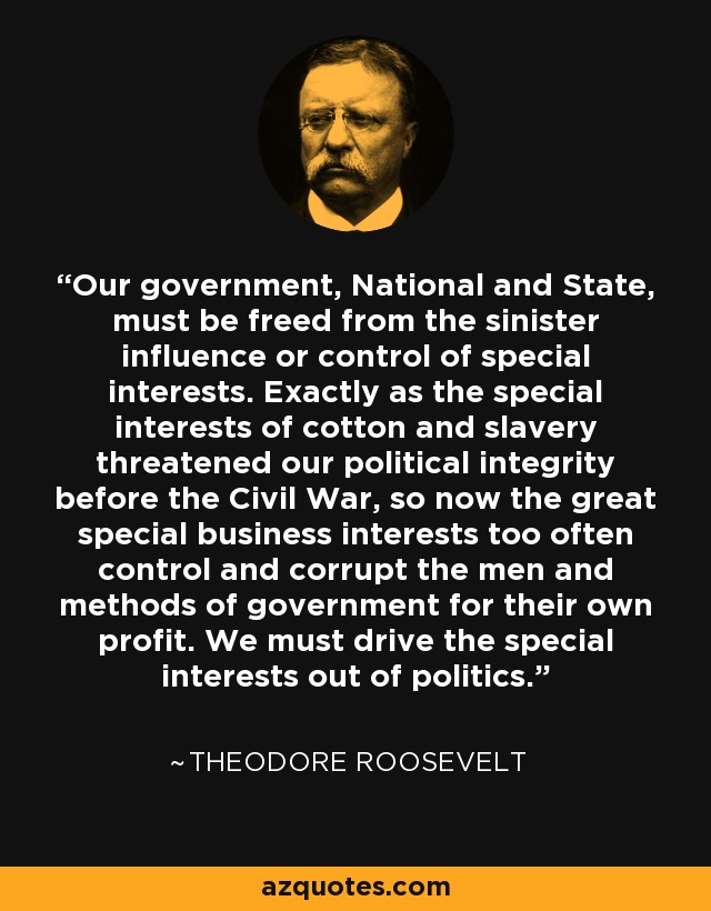 Our government, National and State, must be freed from the sinister influence or control of special interests. Exactly as the special interests of cotton and slavery threatened our political integrity before the Civil War, so now the great special business interests too often control and corrupt the men and methods of government for their own profit. We must drive the special interests out of politics. - Theodore Roosevelt