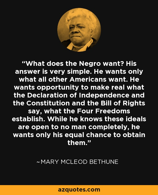 What does the Negro want? His answer is very simple. He wants only what all other Americans want. He wants opportunity to make real what the Declaration of Independence and the Constitution and the Bill of Rights say, what the Four Freedoms establish. While he knows these ideals are open to no man completely, he wants only his equal chance to obtain them. - Mary McLeod Bethune