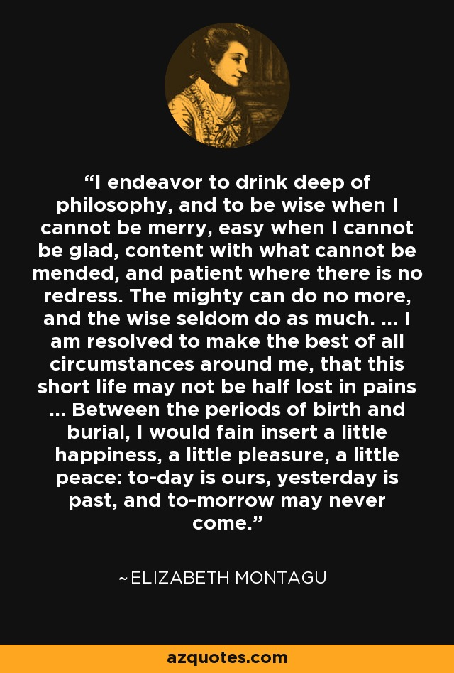 I endeavor to drink deep of philosophy, and to be wise when I cannot be merry, easy when I cannot be glad, content with what cannot be mended, and patient where there is no redress. The mighty can do no more, and the wise seldom do as much. ... I am resolved to make the best of all circumstances around me, that this short life may not be half lost in pains ... Between the periods of birth and burial, I would fain insert a little happiness, a little pleasure, a little peace: to-day is ours, yesterday is past, and to-morrow may never come. - Elizabeth Montagu