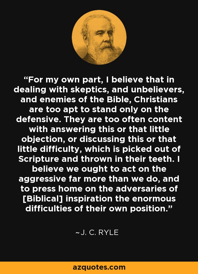 For my own part, I believe that in dealing with skeptics, and unbelievers, and enemies of the Bible, Christians are too apt to stand only on the defensive. They are too often content with answering this or that little objection, or discussing this or that little difficulty, which is picked out of Scripture and thrown in their teeth. I believe we ought to act on the aggressive far more than we do, and to press home on the adversaries of [Biblical] inspiration the enormous difficulties of their own position. - J. C. Ryle