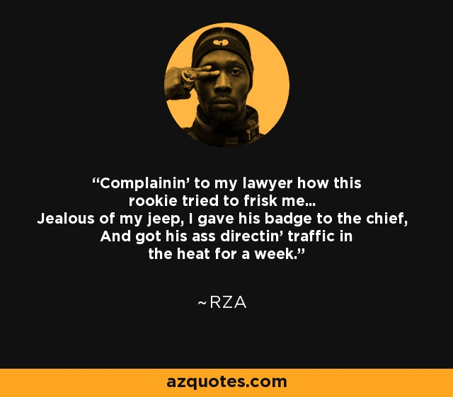 Complainin' to my lawyer how this rookie tried to frisk me... Jealous of my jeep, I gave his badge to the chief, And got his ass directin' traffic in the heat for a week. - RZA