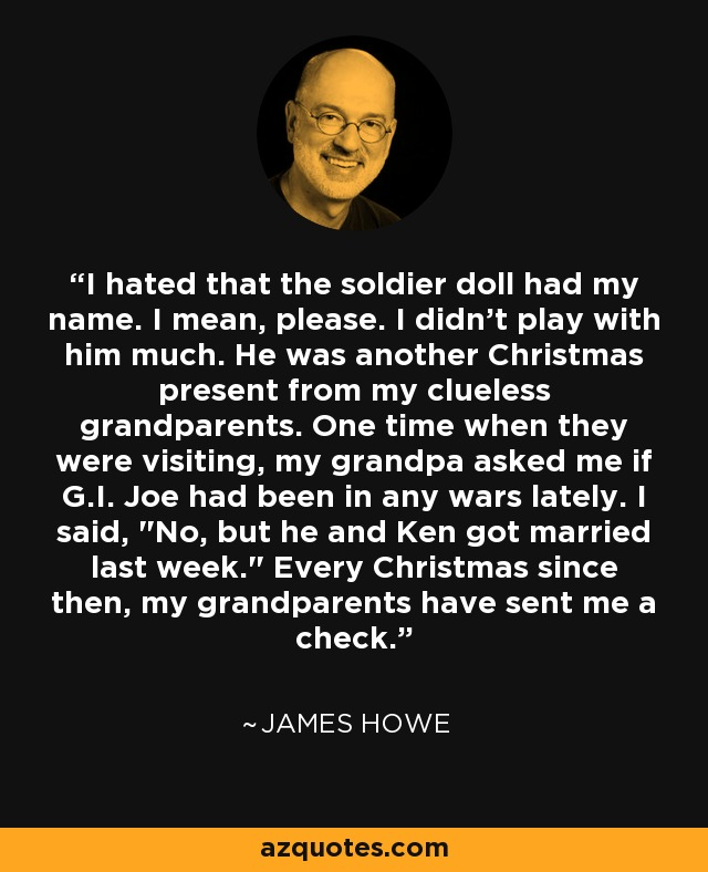 I hated that the soldier doll had my name. I mean, please. I didn't play with him much. He was another Christmas present from my clueless grandparents. One time when they were visiting, my grandpa asked me if G.I. Joe had been in any wars lately. I said,