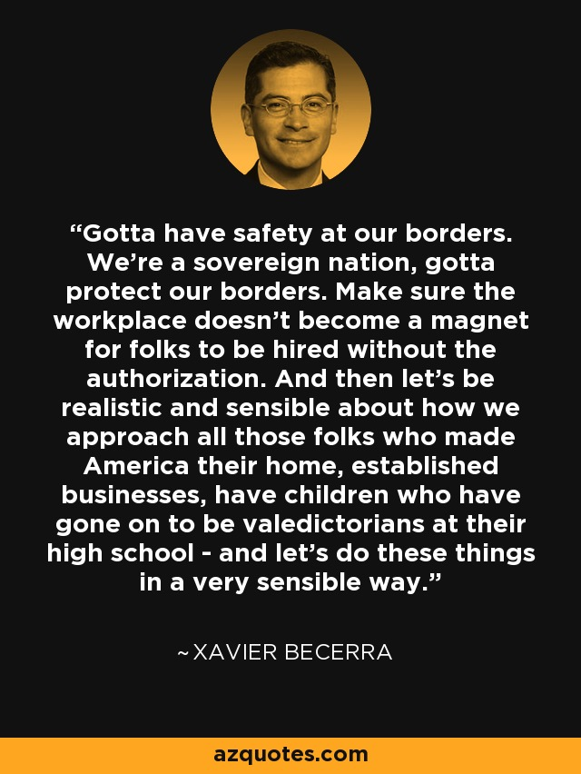 Gotta have safety at our borders. We're a sovereign nation, gotta protect our borders. Make sure the workplace doesn't become a magnet for folks to be hired without the authorization. And then let's be realistic and sensible about how we approach all those folks who made America their home, established businesses, have children who have gone on to be valedictorians at their high school - and let's do these things in a very sensible way. - Xavier Becerra