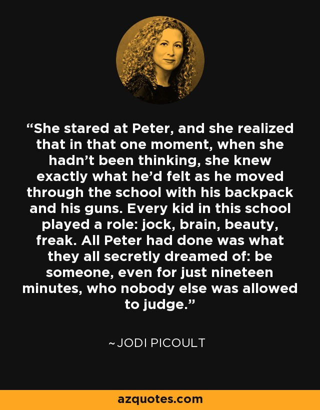 She stared at Peter, and she realized that in that one moment, when she hadn't been thinking, she knew exactly what he'd felt as he moved through the school with his backpack and his guns. Every kid in this school played a role: jock, brain, beauty, freak. All Peter had done was what they all secretly dreamed of: be someone, even for just nineteen minutes, who nobody else was allowed to judge. - Jodi Picoult