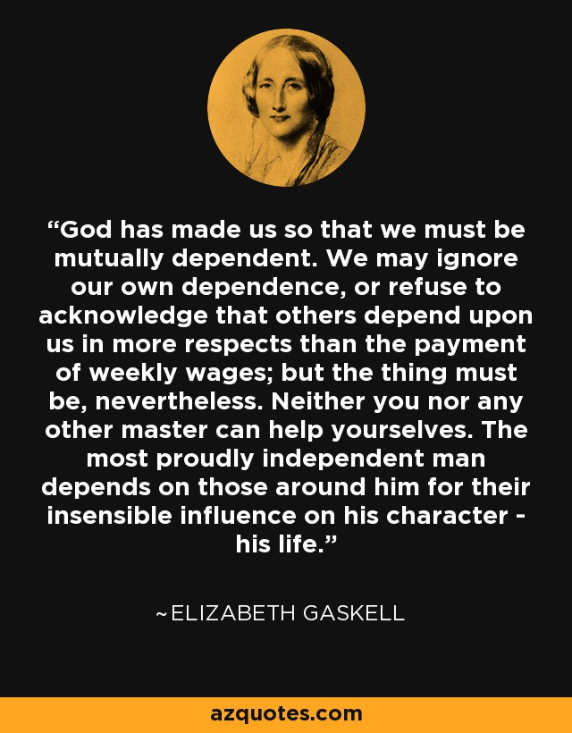 God has made us so that we must be mutually dependent. We may ignore our own dependence, or refuse to acknowledge that others depend upon us in more respects than the payment of weekly wages; but the thing must be, nevertheless. Neither you nor any other master can help yourselves. The most proudly independent man depends on those around him for their insensible influence on his character - his life. - Elizabeth Gaskell