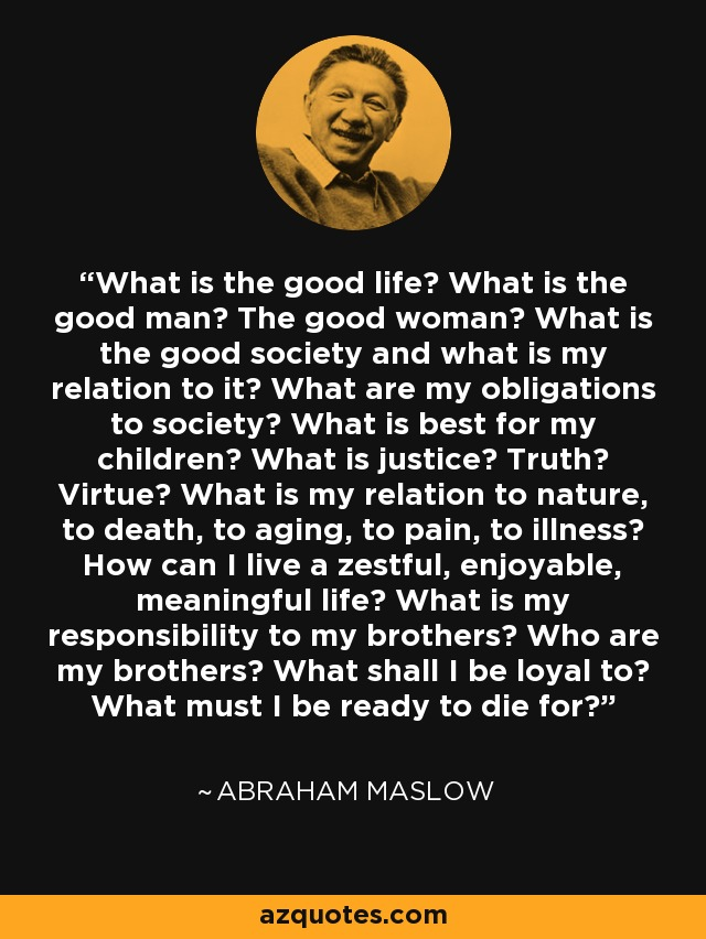 What is the good life? What is the good man? The good woman? What is the good society and what is my relation to it? What are my obligations to society? What is best for my children? What is justice? Truth? Virtue? What is my relation to nature, to death, to aging, to pain, to illness? How can I live a zestful, enjoyable, meaningful life? What is my responsibility to my brothers? Who are my brothers? What shall I be loyal to? What must I be ready to die for? - Abraham Maslow