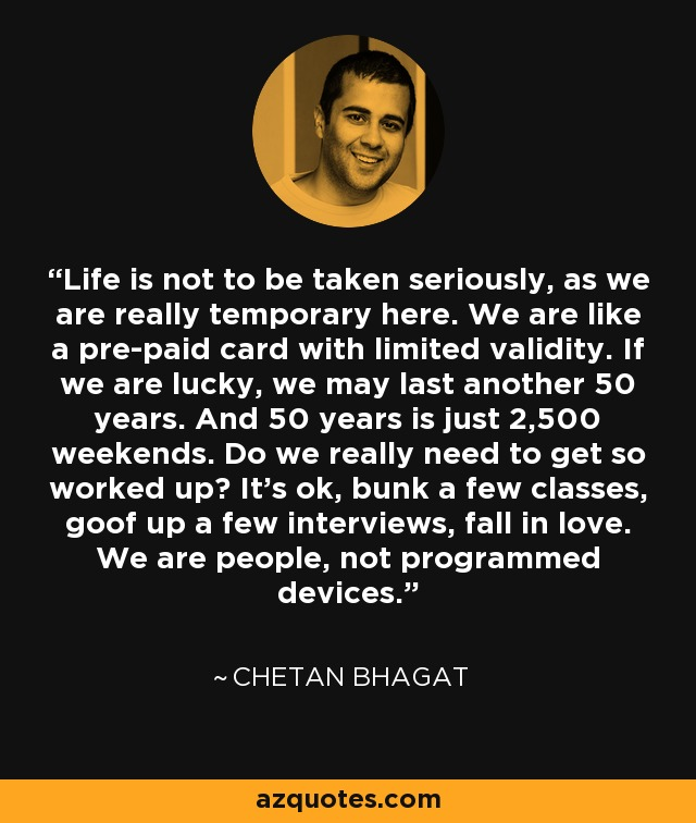 Life is not to be taken seriously, as we are really temporary here. We are like a pre-paid card with limited validity. If we are lucky, we may last another 50 years. And 50 years is just 2,500 weekends. Do we really need to get so worked up? It's ok, bunk a few classes, goof up a few interviews, fall in love. We are people, not programmed devices. - Chetan Bhagat