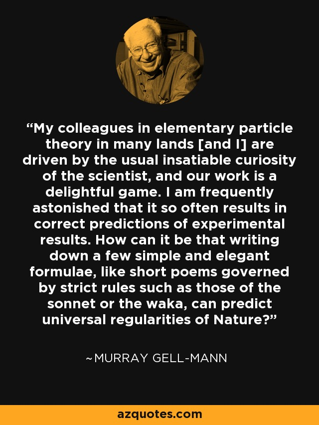 My colleagues in elementary particle theory in many lands [and I] are driven by the usual insatiable curiosity of the scientist, and our work is a delightful game. I am frequently astonished that it so often results in correct predictions of experimental results. How can it be that writing down a few simple and elegant formulae, like short poems governed by strict rules such as those of the sonnet or the waka, can predict universal regularities of Nature? - Murray Gell-Mann