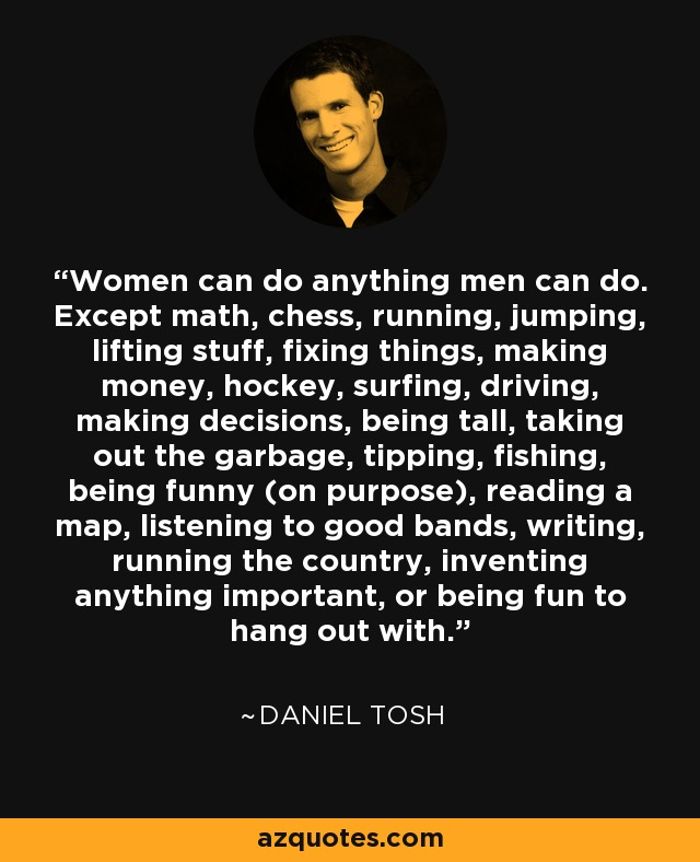 ... anything important, or being fun to hang out with. - Daniel Tosh