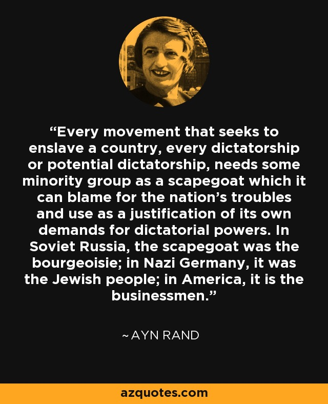 Every movement that seeks to enslave a country, every dictatorship or potential dictatorship, needs some minority group as a scapegoat which it can blame for the nation's troubles and use as a justification of its own demands for dictatorial powers. In Soviet Russia, the scapegoat was the bourgeoisie; in Nazi Germany, it was the Jewish people; in America, it is the businessmen. - Ayn Rand