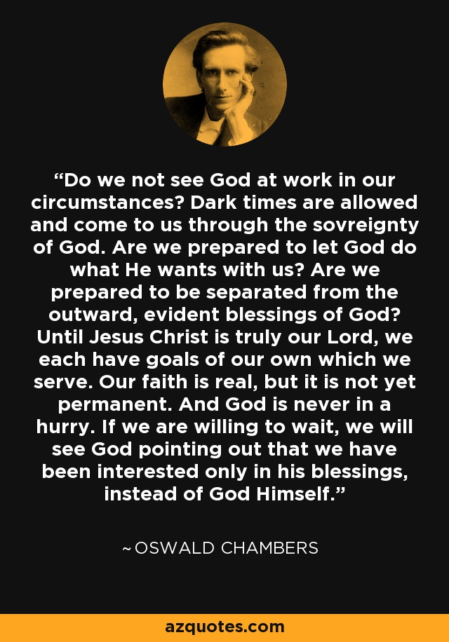 Do we not see God at work in our circumstances? Dark times are allowed and come to us through the sovreignty of God. Are we prepared to let God do what He wants with us? Are we prepared to be separated from the outward, evident blessings of God? Until Jesus Christ is truly our Lord, we each have goals of our own which we serve. Our faith is real, but it is not yet permanent. And God is never in a hurry. If we are willing to wait, we will see God pointing out that we have been interested only in his blessings, instead of God Himself. - Oswald Chambers