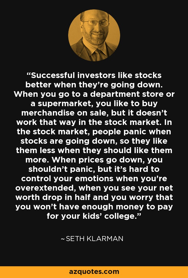 Successful investors like stocks better when they're going down. When you go to a department store or a supermarket, you like to buy merchandise on sale, but it doesn't work that way in the stock market. In the stock market, people panic when stocks are going down, so they like them less when they should like them more. When prices go down, you shouldn't panic, but it's hard to control your emotions when you're overextended, when you see your net worth drop in half and you worry that you won't have enough money to pay for your kids' college. - Seth Klarman