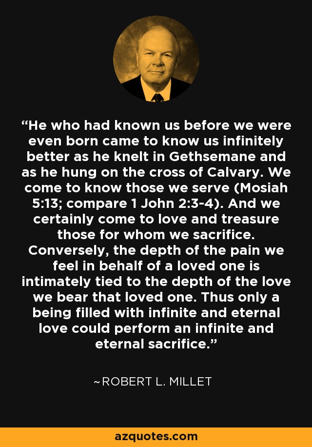 He who had known us before we were even born came to know us infinitely better as he knelt in Gethsemane and as he hung on the cross of Calvary. We come to know those we serve (Mosiah 5:13; compare 1 John 2:3-4). And we certainly come to love and treasure those for whom we sacrifice. Conversely, the depth of the pain we feel in behalf of a loved one is intimately tied to the depth of the love we bear that loved one. Thus only a being filled with infinite and eternal love could perform an infinite and eternal sacrifice. - Robert L. Millet