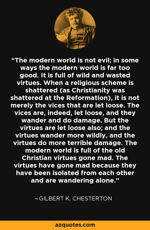 The modern world is not evil; in some ways the modern world is far too good. It is full of wild and wasted virtues. When a religious scheme is shattered (as Christianity was shattered at the Reformation), it is not merely the vices that are let loose. The vices are, indeed, let loose, and they wander and do damage. But the virtues are let loose also; and the virtues wander more wildly, and the virtues do more terrible damage. The modern world is full of the old Christian virtues gone mad. The virtues have gone mad because they have been isolated from each other and are wandering alone. - Gilbert K. Chesterton