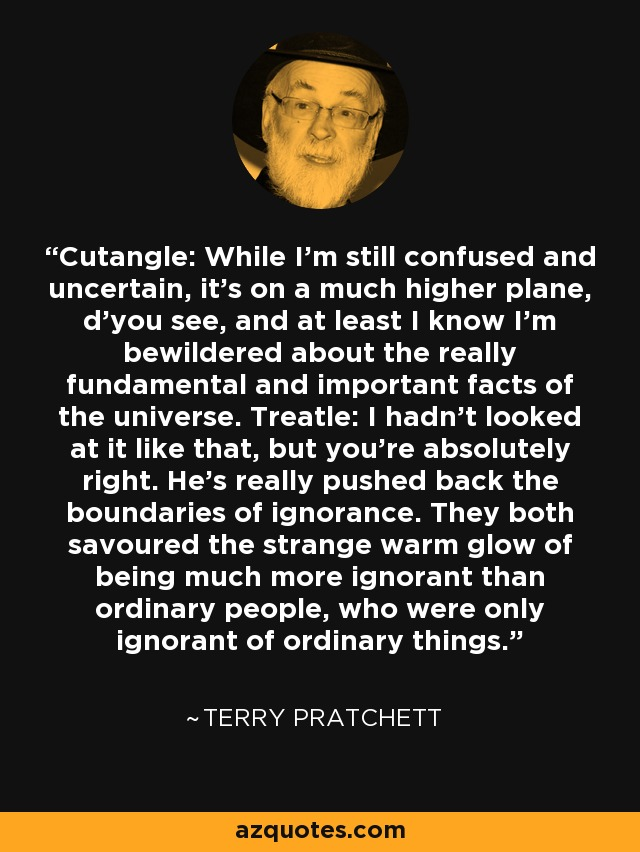 Cutangle: While I'm still confused and uncertain, it's on a much higher plane, d'you see, and at least I know I'm bewildered about the really fundamental and important facts of the universe. Treatle: I hadn't looked at it like that, but you're absolutely right. He's really pushed back the boundaries of ignorance. They both savoured the strange warm glow of being much more ignorant than ordinary people, who were only ignorant of ordinary things. - Terry Pratchett