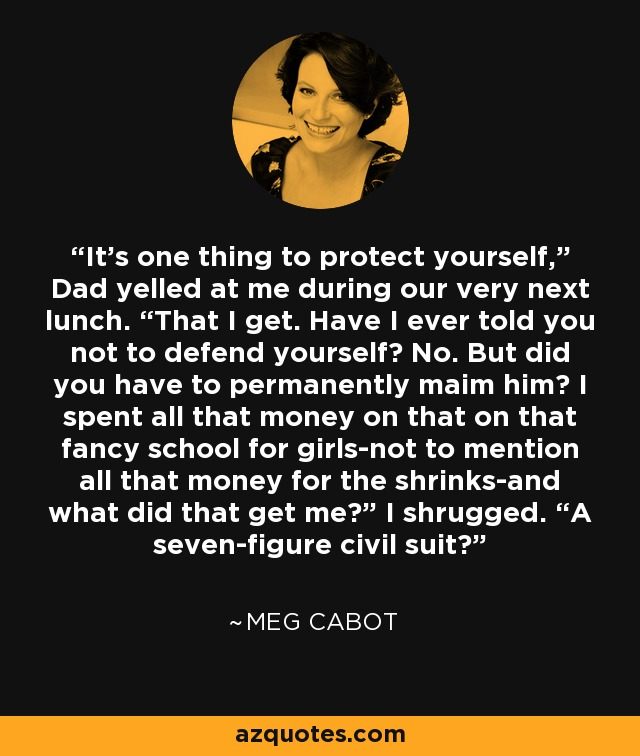 "It's one thing to protect yourself,"" Dad yelled at me during our very next lunch. ""That I get. Have I ever told you not to defend yourself? No. But did you have to permanently maim him? I spent all that money on that on that fancy school for girls-not to mention all that money for the shrinks-and what did that get me?"" I shrugged. ""A seven-figure civil suit? - Meg Cabot"