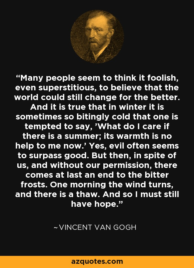 Many people seem to think it foolish, even superstitious, to believe that the world could still change for the better. And it is true that in winter it is sometimes so bitingly cold that one is tempted to say, 'What do I care if there is a summer; its warmth is no help to me now.' Yes, evil often seems to surpass good. But then, in spite of us, and without our permission, there comes at last an end to the bitter frosts. One morning the wind turns, and there is a thaw. And so I must still have hope. - Vincent Van Gogh
