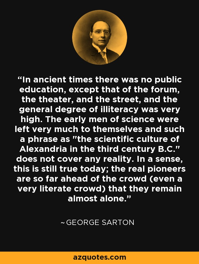 In ancient times there was no public education, except that of the forum, the theater, and the street, and the general degree of illiteracy was very high. ...the early men of science were left very much to themselves and such a phrase as