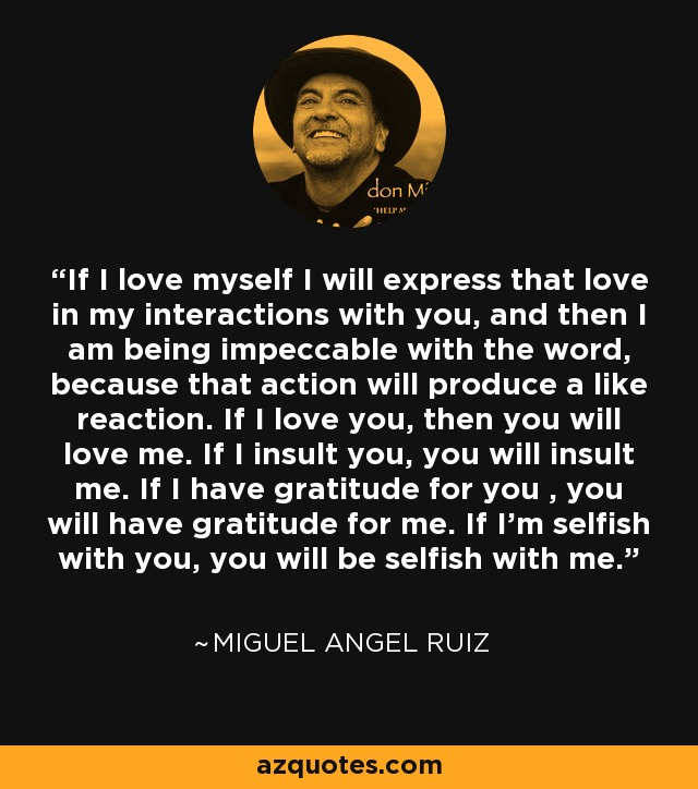 If I love myself I will express that love in my interactions with you, and then I am being impeccable with the word, because that action will produce a like reaction. If I love you, then you will love me. If I insult you, you will insult me. If I have gratitude for you , you will have gratitude for me. If I'm selfish with you, you will be selfish with me. - Miguel Angel Ruiz