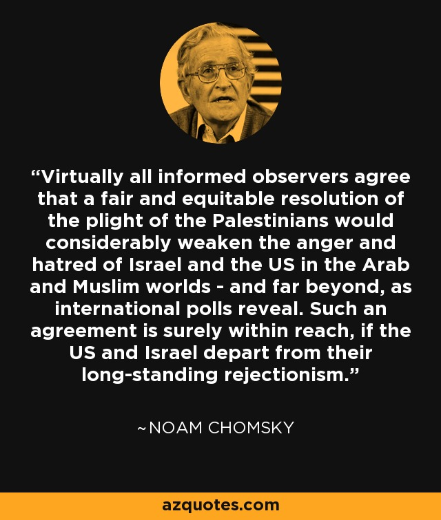 Virtually all informed observers agree that a fair and equitable resolution of the plight of the Palestinians would considerably weaken the anger and hatred of Israel and the US in the Arab and Muslim worlds - and far beyond, as international polls reveal. Such an agreement is surely within reach, if the US and Israel depart from their long-standing rejectionism. - Noam Chomsky