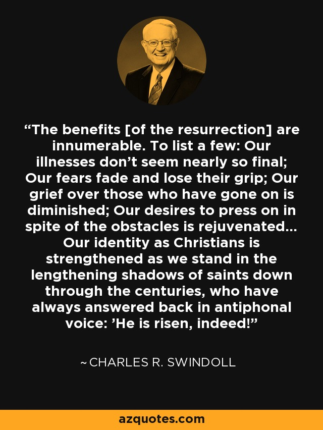 The benefits [of the resurrection] are innumerable. To list a few: Our illnesses don't seem nearly so final; Our fears fade and lose their grip; Our grief over those who have gone on is diminished; Our desires to press on in spite of the obstacles is rejuvenated... Our identity as Christians is strengthened as we stand in the lengthening shadows of saints down through the centuries, who have always answered back in antiphonal voice: 'He is risen, indeed!' - Charles R. Swindoll