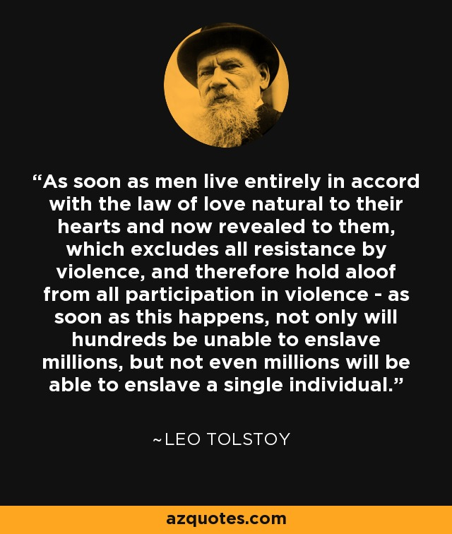 As soon as men live entirely in accord with the law of love natural to their hearts and now revealed to them, which excludes all resistance by violence, and therefore hold aloof from all participation in violence - as soon as this happens, not only will hundreds be unable to enslave millions, but not even millions will be able to enslave a single individual. - Leo Tolstoy