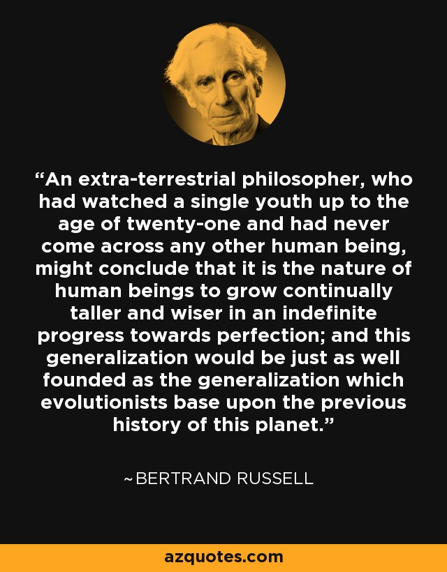 An extra-terrestrial philosopher, who had watched a single youth up to the age of twenty-one and had never come across any other human being, might conclude that it is the nature of human beings to grow continually taller and wiser in an indefinite progress towards perfection; and this generalization would be just as well founded as the generalization which evolutionists base upon the previous history of this planet. - Bertrand Russell