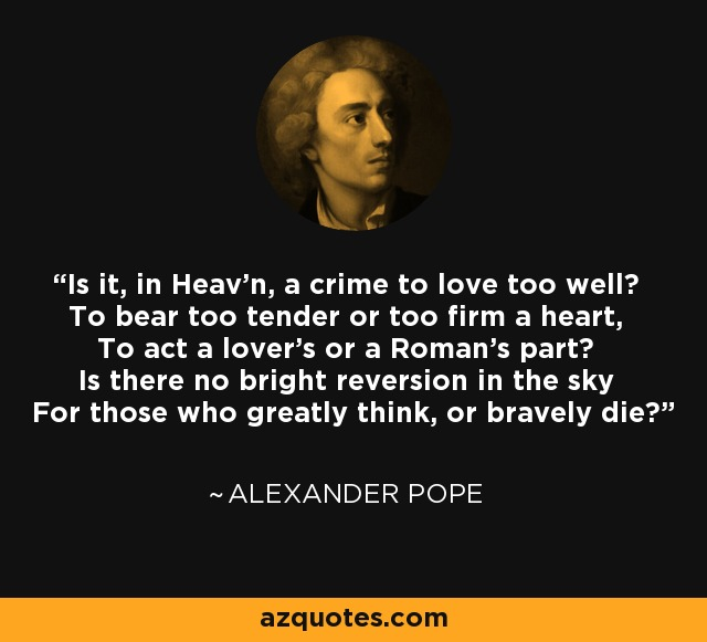 Is it, in Heav'n, a crime to love too well? To bear too tender or too firm a heart, To act a lover's or a Roman's part? Is there no bright reversion in the sky For those who greatly think, or bravely die? - Alexander Pope