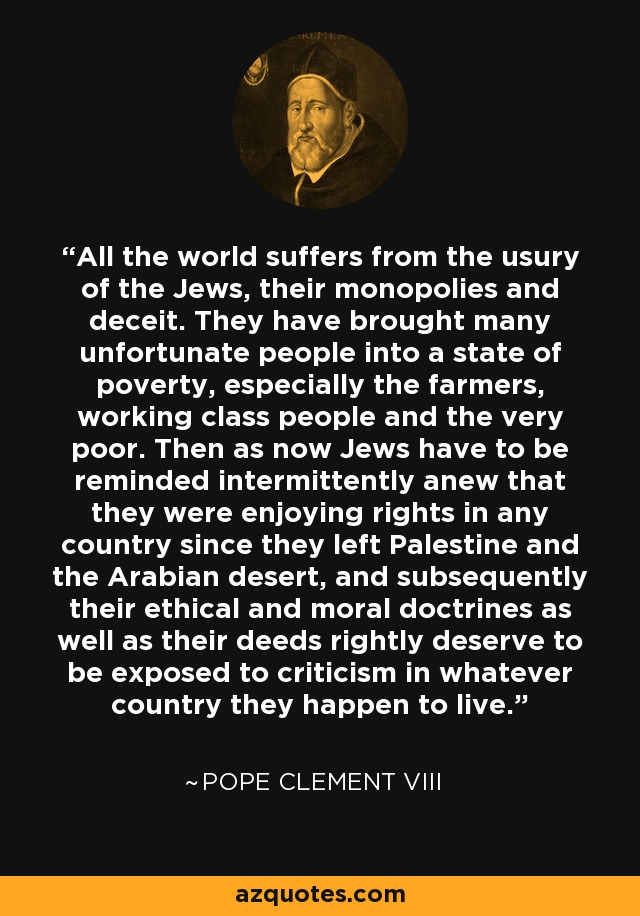 All the world suffers from the usury of the Jews, their monopolies and deceit. They have brought many unfortunate people into a state of poverty, especially the farmers, working class people and the very poor. Then as now Jews have to be reminded intermittently anew that they were enjoying rights in any country since they left Palestine and the Arabian desert, and subsequently their ethical and moral doctrines as well as their deeds rightly deserve to be exposed to criticism in whatever country they happen to live. - Pope Clement VIII