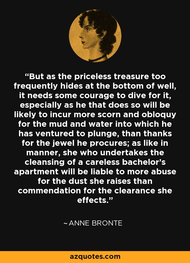But as the priceless treasure too frequently hides at the bottom of well, it needs some courage to dive for it, especially as he that does so will be likely to incur more scorn and obloquy for the mud and water into which he has ventured to plunge, than thanks for the jewel he procures; as like in manner, she who undertakes the cleansing of a careless bachelor's apartment will be liable to more abuse for the dust she raises than commendation for the clearance she effects. - Anne Bronte