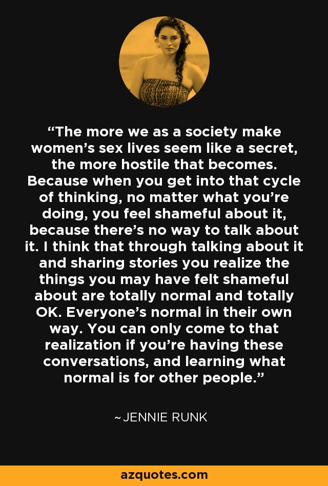 The more we as a society make women's sex lives seem like a secret, the more hostile that becomes. Because when you get into that cycle of thinking, no matter what you're doing, you feel shameful about it, because there's no way to talk about it. I think that through talking about it and sharing stories you realize the things you may have felt shameful about are totally normal and totally OK. Everyone's normal in their own way. You can only come to that realization if you're having these conversations, and learning what normal is for other people. - Jennie Runk